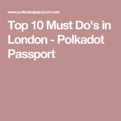 Top 10 Must Do's in London - Polkadot Passport