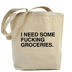 I need some f***ing groceries bag. Inappropriate, but hilarious, and I want one.