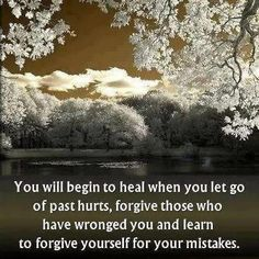 """You will begin to heal when you let go of past hurts, forgive those who have wronged you and learn to forgive yourself for your mistakes."""