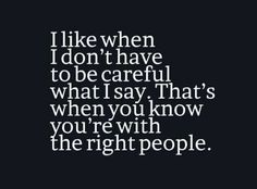 I like when I don't have to be careful what I say…. That's how you know you're with the right people
