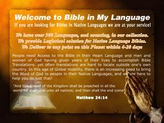 """Bible In My Language Easily access the Bible in over 300 languages. """"And this Gospel of the Kingdom shall be preached in all the world for a witness unto all nations;"""