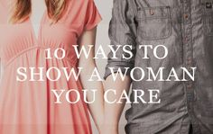 10 Ways To Show A Woman You Care - to keep me sane while I wait for 'him'