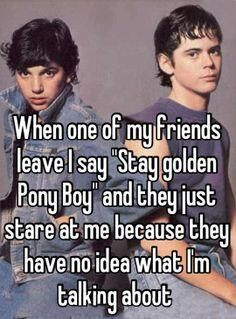 I to explain stay gold ponyboy to some of my  friend's and all they do is stare at me because they have no idea what I m talking about.