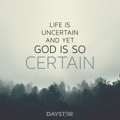 Life is so uncertain and yet God is so certain. [Daystar.com]