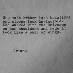 """ She made broken look beautiful and strong look invincible. She walked with the Universe on her shoulders and made it look like a pair of wings. "" - Ariana Dancu ( ☆ The Artist @ Esty https://www.etsy.com/ch-en/listing/212651490/she-made-broken-look-beautiful-poem-love )"