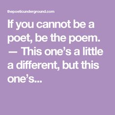 If you cannot be a poet, be the poem. — This one's a little a different, but this one's...