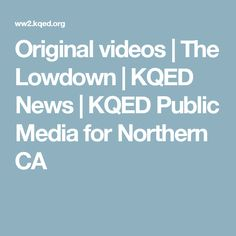 Original videos | The Lowdown | KQED News | KQED Public Media for Northern CA