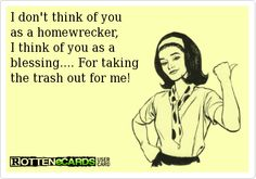 I don't think of you  as a homewrecker,  I think of you as a  blessing.... For taking  the trash out for me!