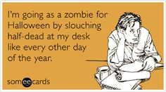 Free and Funny Halloween Ecard: I'm going as a zombie for Halloween by slouching half-dead at my desk like every other day of the year. Create and send your own custom Halloween ecard. Halloween Greetings, Halloween Cards, Funny Halloween, Halloween 2013, Happy Halloween, Job Humor, Funny Quotes, Funny Memes, E Cards