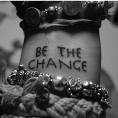 Be the change..
