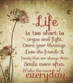 LIFE is too short to argue and fight. Count your blessings. Love the friends and family that are always there. SMILE more often. Make the most of everyday