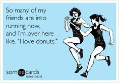 So many of my friends are into running now, and I'm over here like, 'I love donuts.'