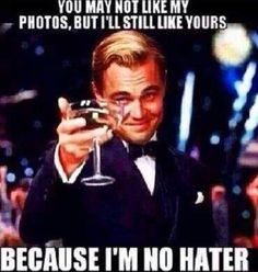 You may not like my photos, but I will still like yours because I'm no hater.