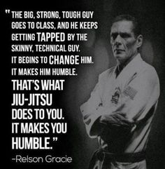 """""""The big, strong, tough guy goes to class, and he keeps getting tapped by the skinny, technical guy. It begins to change him. It makes him humble. That's what Jiu-Jitsu does to you. It makes you humble."""" -Relson Gracie"""