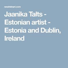 Jaanika Talts - Estonian artist - Estonia and Dublin, Ireland