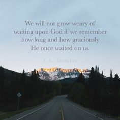 """""""We will not grow weary of waiting upon God if we remember how long and how graciously He once waited on us."""" (C.H. Spurgeon)"""