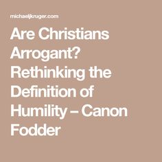 Are Christians Arrogant?  Rethinking the Definition of Humility – Canon Fodder