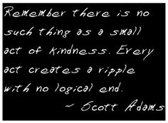 Famous Quotes | Remember, there is no such thing as a small act of kindness. Every act ...
