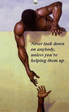 never look down on anybody, unless you're helping them up