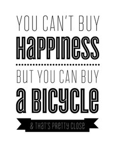 You can't buy happiness but you can buy a bicycle and that's pretty close.