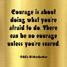 """Courage is about doing what you're afraid to do. There can be no courage unless you're scared."" ~Eddie Rickenbacker  Solo-E.com"