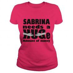 Awesome Tee SABRINA Need A Huge Amount Of Money Funny T-shirts T-Shirts