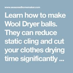 Learn how to make Wool Dryer balls. They can reduce static cling and cut your clothes drying time significantly while happily bouncing around in your dryer.