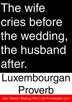 The wife cries before the wedding, the husband after. - Luxembourgan Proverb #proverbs #quotes