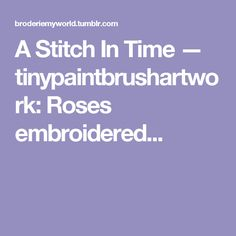 A Stitch In Time — tinypaintbrushartwork:   Roses embroidered...
