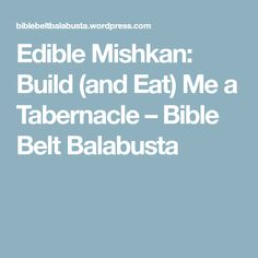 Edible Mishkan: Build (and Eat) Me a Tabernacle – Bible Belt Balabusta