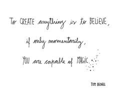 To create anything is to believe, if only momentarily, you are capable of magic.