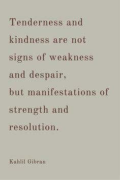 """Tenderness and kindness are not signs of weakness and despair, but manifestations of strength and resolution.""  ― Kahlil Gibran.  Click on this image to see the biggest selection of quotes about kindness and creative living!"