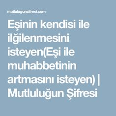 Eşinin kendisi ile ilğilenmesini isteyen(Eşi ile muhabbetinin artmasını isteyen) | Mutluluğun Şifresi Quotes, Trapillo, Islamic, Quotations, Qoutes, Quote, Shut Up Quotes
