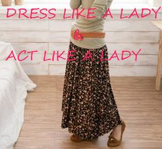 """Dress Like A Lady, Act Like A Lady.""  Yeppers - it's what my Mama told me, and it still works today!"