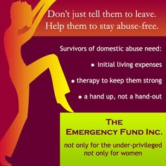 The Emergency Fund, Inc. When I left my abuse-ridden marriage, I had no money, no job, and no insurance. By the grace of God, I found people to help me solve all three problems…eventually.    I want to form a charity that allows domestic abuse victims to leave their relationships  …without suffering from lack of proper therapeutic support  …without experiencing financial ruin.    Without therapy and money, many domestic abuse victims return to their abusive relationships.