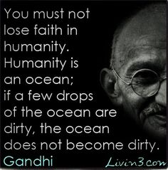 """You must not lose faith in humanity. Humanity is an ocean; if a few drops of the ocean are dirty, the ocean does not become dirty."" -Mahatma Gandhi - http://allaboutgandhi.com/?p=191"