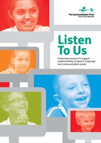 Listen To Us is a new, practical resource for people providing training support or professional development in speech, language and communication needs (SLCN), mainly reflecting specific language impairments (SLI). It includes a DVD of carefully chosen clips showing children and young people with speech, language and communication needs and a supporting booklet, offering some questions for reflection on top of the DVD. Available to purchase: https://shop.ican.org.uk/tct