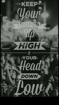 Keep your hopes up high and your head down low ♥
