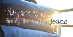 Happiness is finding the perfect jeans...