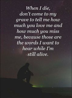 Quotes When I die don't come to my grave to tell me how much you love me and how much you miss me, because those the words I want to hear while I am still alive.
