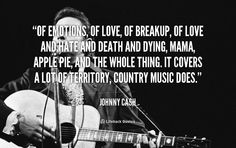 Of emotions, of love, of breakup, of love and hate and death and dying, mama, apple pie, and the whole thing. It covers a lot of territory, country music does. - Johnny Cash at Lifehack Quotes Johnny Cash at quotes.lifehack.org/by-author/johnny-cash/