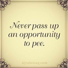 So true for anyone working in surgery. Also don't pass up opportunities to eat…