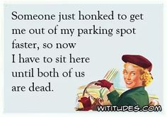 someone-just-honked-to-get-me-out-parking-spot-faster-so-now-have-sit-here-until-both-us-are-dead-ecard