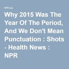 Why 2015 Was The Year Of The Period, And We Don't Mean Punctuation : Shots - Health News : NPR