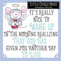 ♥ It's nice to wake up in the morning realizing that God has given you another day to Live...Little Church Mouse ♥