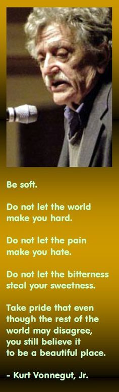 Be soft. Do not let the world make you hard. Do not let the pain make you hate. Do not let the bitterness steal your sweetness. Take pride that even though the rest of the world may disagree, you still believe it to be a beautiful place. - Kurt Vonnegut, Jr.