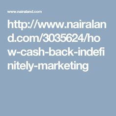 http://www.nairaland.com/3035624/how-cash-back-indefinitely-marketing