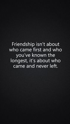Friendship isn't about who came first and who you've known the longest, it's about who came and never left.
