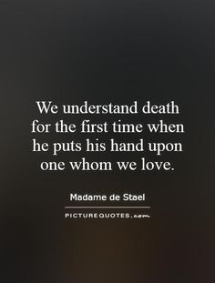 We understand death for the first time when he puts his hand upon one whom we love. Picture Quotes.