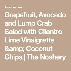 Grapefruit, Avocado and Lump Crab Salad with Cilantro Lime Vinaigrette & Coconut Chips   The Noshery